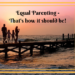 Equal Parenting - That's how it should be