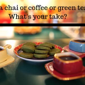 Masala chai or coffee or green tea - What's your take?