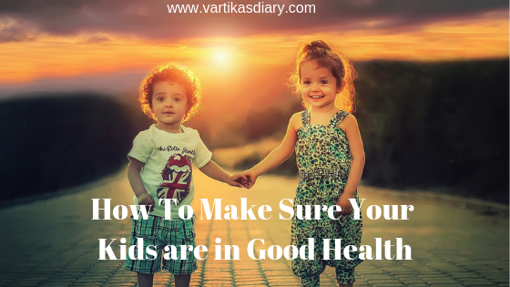 How To Make Sure Your Kids are in Good Health