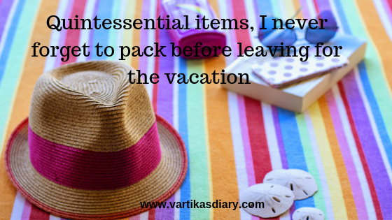 Quintessential items, I never forget to pack before leaving for the vacation