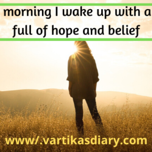 Every morning I wake up with a heart full of hope and belief