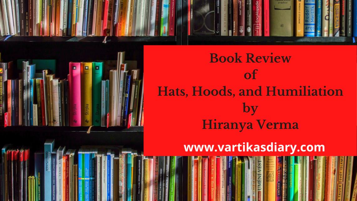 Book Review of Hats, Hoods, and Humiliation by Hiranya Verma